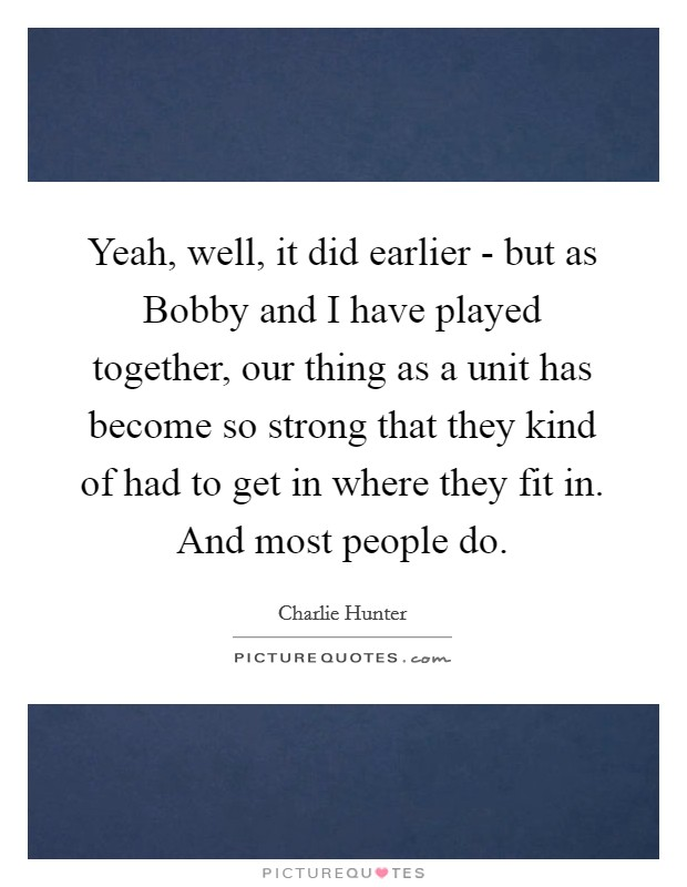 Yeah, well, it did earlier - but as Bobby and I have played together, our thing as a unit has become so strong that they kind of had to get in where they fit in. And most people do Picture Quote #1