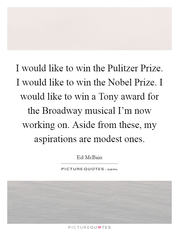 I would like to win the Pulitzer Prize. I would like to win the Nobel Prize. I would like to win a Tony award for the Broadway musical I'm now working on. Aside from these, my aspirations are modest ones Picture Quote #1