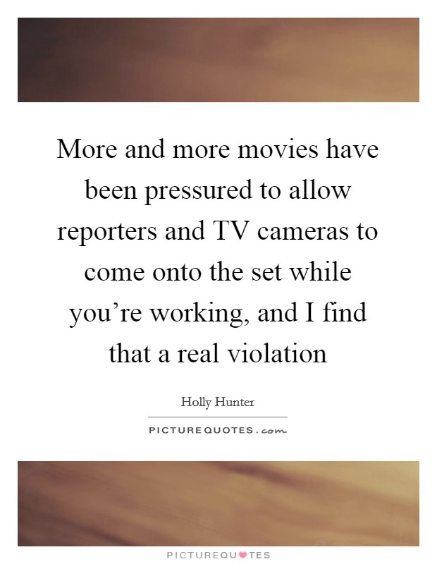 More and more movies have been pressured to allow reporters and TV cameras to come onto the set while you're working, and I find that a real violation Picture Quote #1