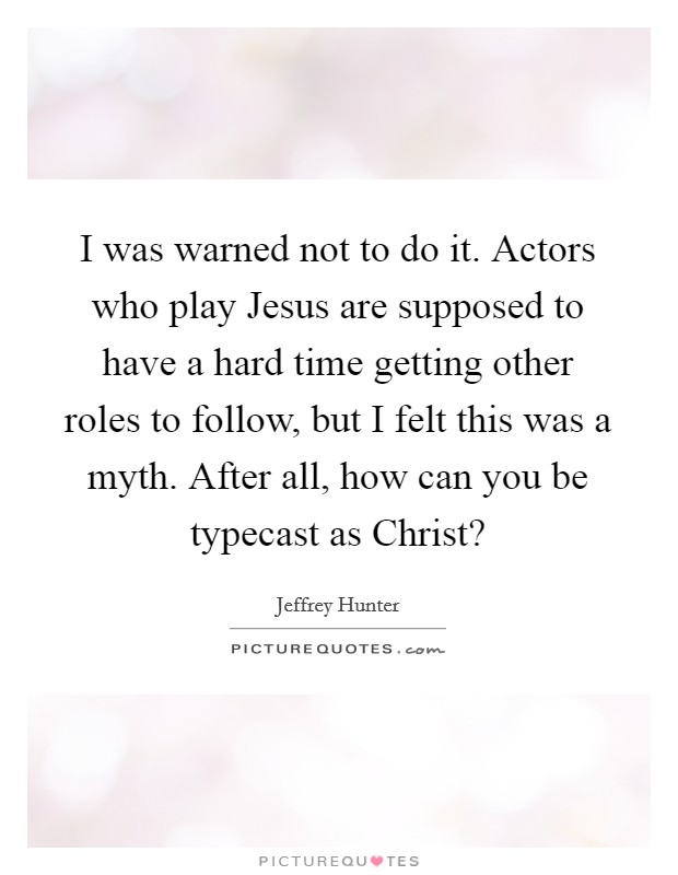I was warned not to do it. Actors who play Jesus are supposed to have a hard time getting other roles to follow, but I felt this was a myth. After all, how can you be typecast as Christ? Picture Quote #1