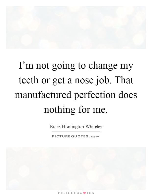 I'm not going to change my teeth or get a nose job. That manufactured perfection does nothing for me Picture Quote #1