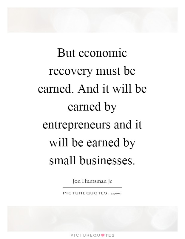 But economic recovery must be earned. And it will be earned by entrepreneurs and it will be earned by small businesses Picture Quote #1
