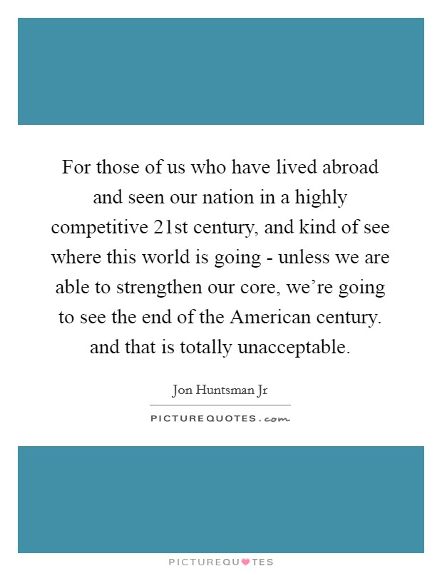 For those of us who have lived abroad and seen our nation in a highly competitive 21st century, and kind of see where this world is going - unless we are able to strengthen our core, we're going to see the end of the American century. and that is totally unacceptable Picture Quote #1