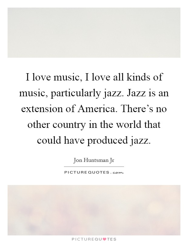 I love music, I love all kinds of music, particularly jazz. Jazz is an extension of America. There's no other country in the world that could have produced jazz Picture Quote #1