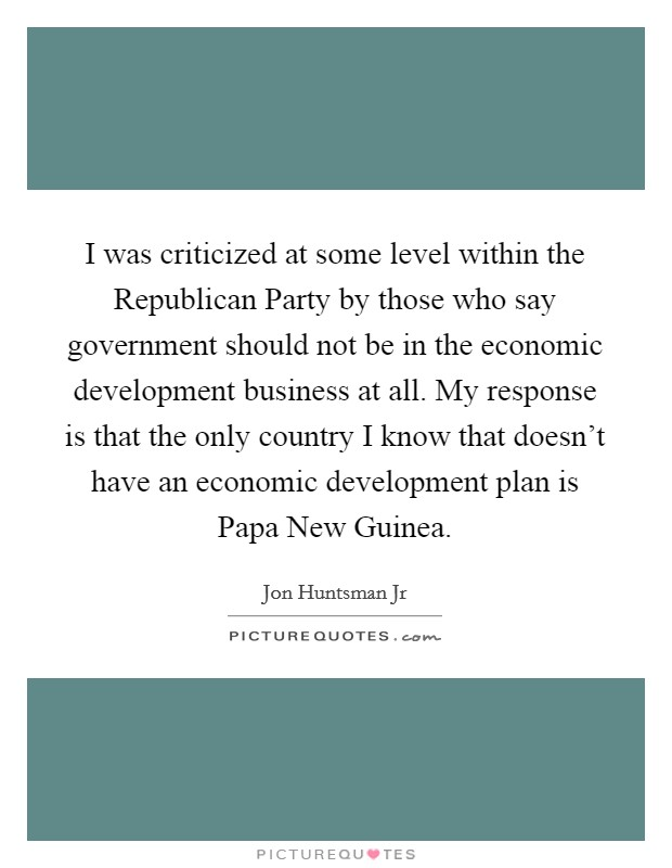 I was criticized at some level within the Republican Party by those who say government should not be in the economic development business at all. My response is that the only country I know that doesn't have an economic development plan is Papa New Guinea Picture Quote #1