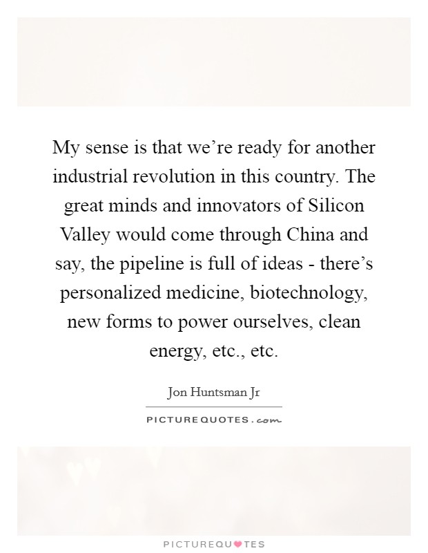 My sense is that we're ready for another industrial revolution in this country. The great minds and innovators of Silicon Valley would come through China and say, the pipeline is full of ideas - there's personalized medicine, biotechnology, new forms to power ourselves, clean energy, etc., etc Picture Quote #1
