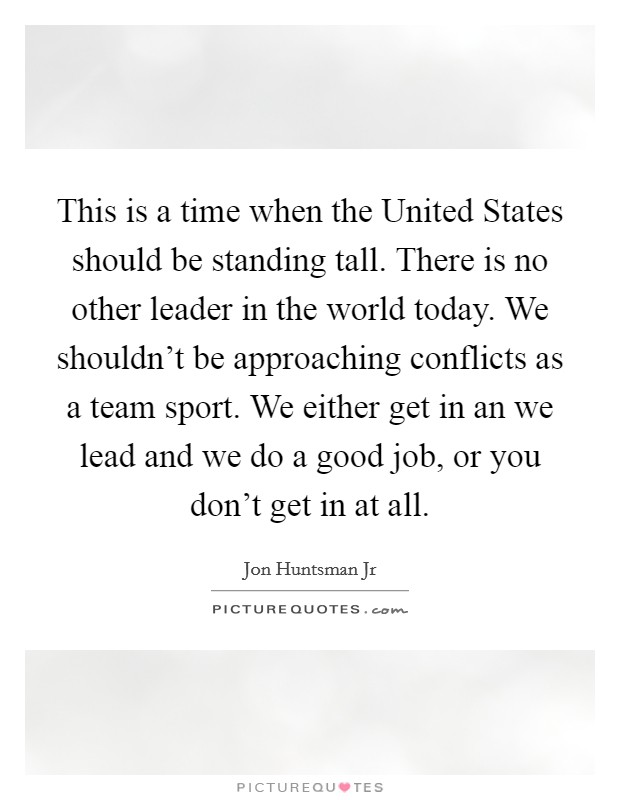 This is a time when the United States should be standing tall. There is no other leader in the world today. We shouldn't be approaching conflicts as a team sport. We either get in an we lead and we do a good job, or you don't get in at all Picture Quote #1