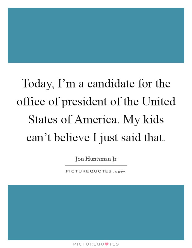 Today, I'm a candidate for the office of president of the United States of America. My kids can't believe I just said that Picture Quote #1