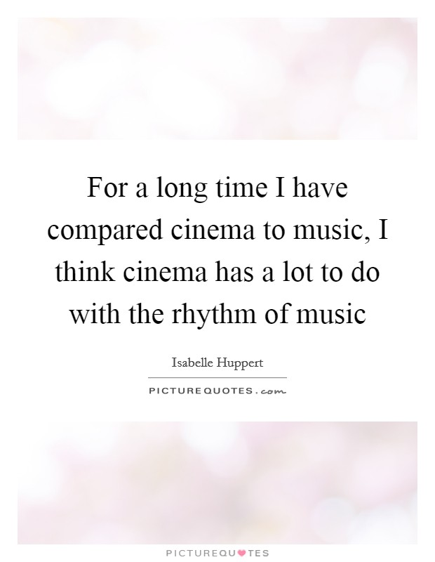 For a long time I have compared cinema to music, I think cinema has a lot to do with the rhythm of music Picture Quote #1