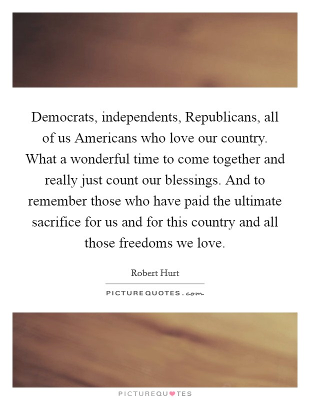 Democrats, independents, Republicans, all of us Americans who love our country. What a wonderful time to come together and really just count our blessings. And to remember those who have paid the ultimate sacrifice for us and for this country and all those freedoms we love Picture Quote #1
