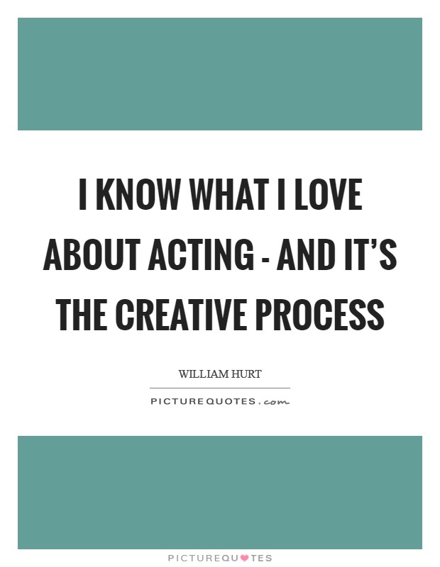 I know what I love about acting - and it's the creative process Picture Quote #1