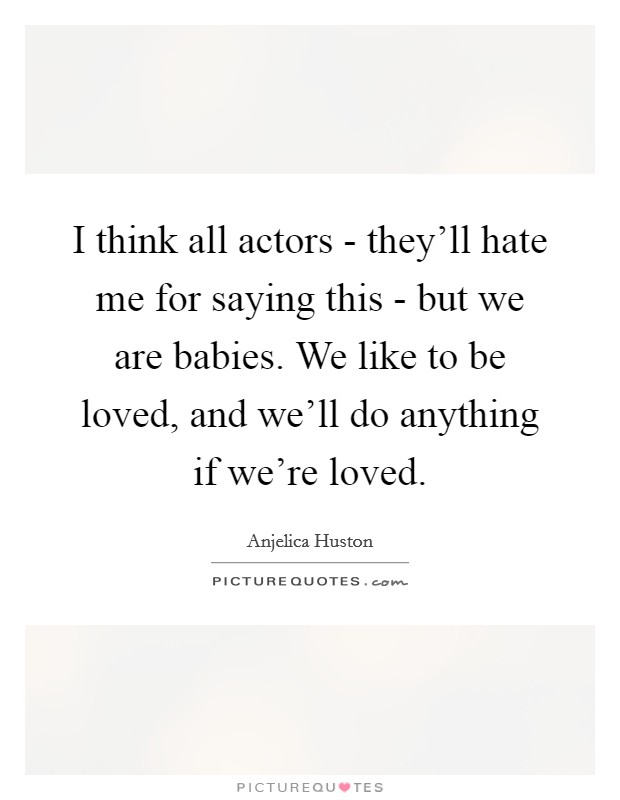 I think all actors - they'll hate me for saying this - but we are babies. We like to be loved, and we'll do anything if we're loved Picture Quote #1