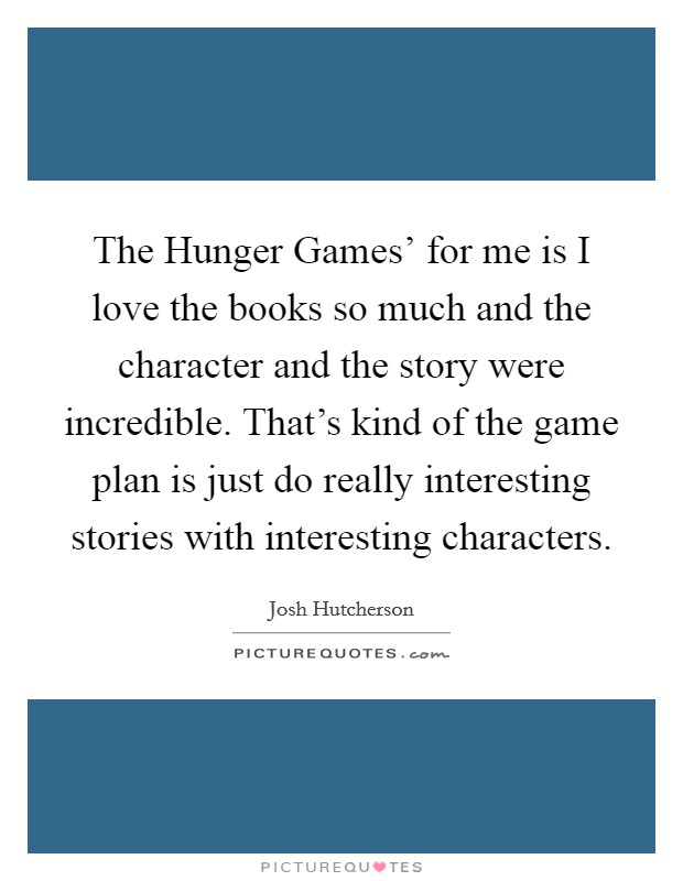 The Hunger Games' for me is I love the books so much and the character and the story were incredible. That's kind of the game plan is just do really interesting stories with interesting characters Picture Quote #1