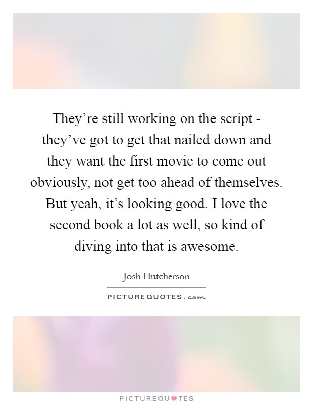 They're still working on the script - they've got to get that nailed down and they want the first movie to come out obviously, not get too ahead of themselves. But yeah, it's looking good. I love the second book a lot as well, so kind of diving into that is awesome Picture Quote #1