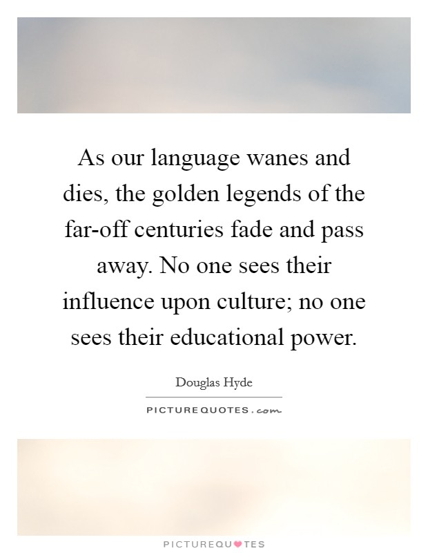 As our language wanes and dies, the golden legends of the far-off centuries fade and pass away. No one sees their influence upon culture; no one sees their educational power Picture Quote #1