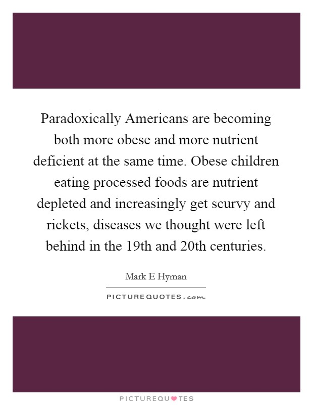 Paradoxically Americans are becoming both more obese and more nutrient deficient at the same time. Obese children eating processed foods are nutrient depleted and increasingly get scurvy and rickets, diseases we thought were left behind in the 19th and 20th centuries Picture Quote #1