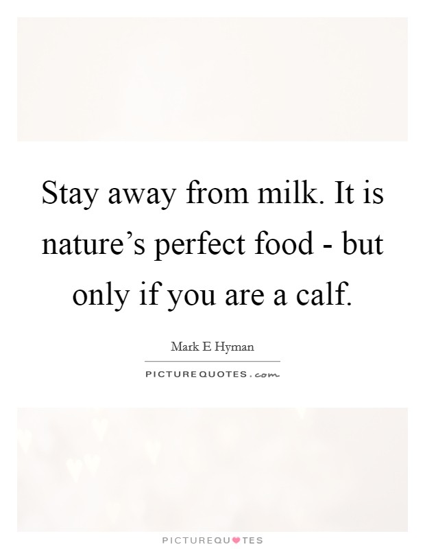 Stay away from milk. It is nature's perfect food - but only if you are a calf Picture Quote #1
