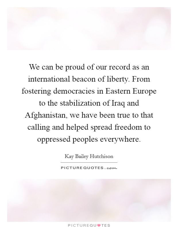 We can be proud of our record as an international beacon of liberty. From fostering democracies in Eastern Europe to the stabilization of Iraq and Afghanistan, we have been true to that calling and helped spread freedom to oppressed peoples everywhere Picture Quote #1
