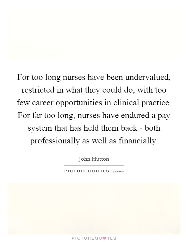 For too long nurses have been undervalued, restricted in what they could do, with too few career opportunities in clinical practice. For far too long, nurses have endured a pay system that has held them back - both professionally as well as financially Picture Quote #1