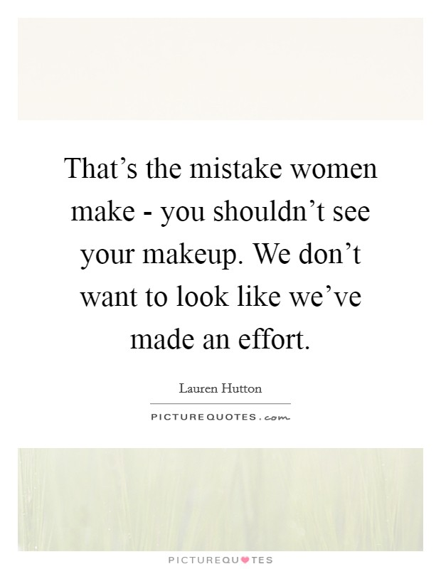 That's the mistake women make - you shouldn't see your makeup. We don't want to look like we've made an effort Picture Quote #1