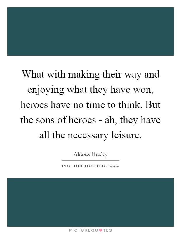 What with making their way and enjoying what they have won, heroes have no time to think. But the sons of heroes - ah, they have all the necessary leisure Picture Quote #1