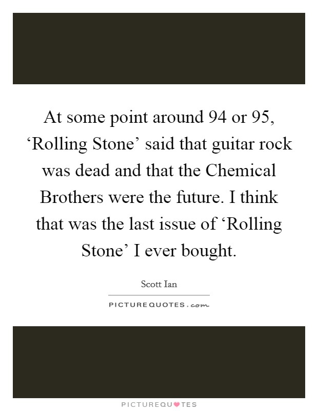 At some point around  94 or  95, 'Rolling Stone' said that guitar rock was dead and that the Chemical Brothers were the future. I think that was the last issue of 'Rolling Stone' I ever bought Picture Quote #1