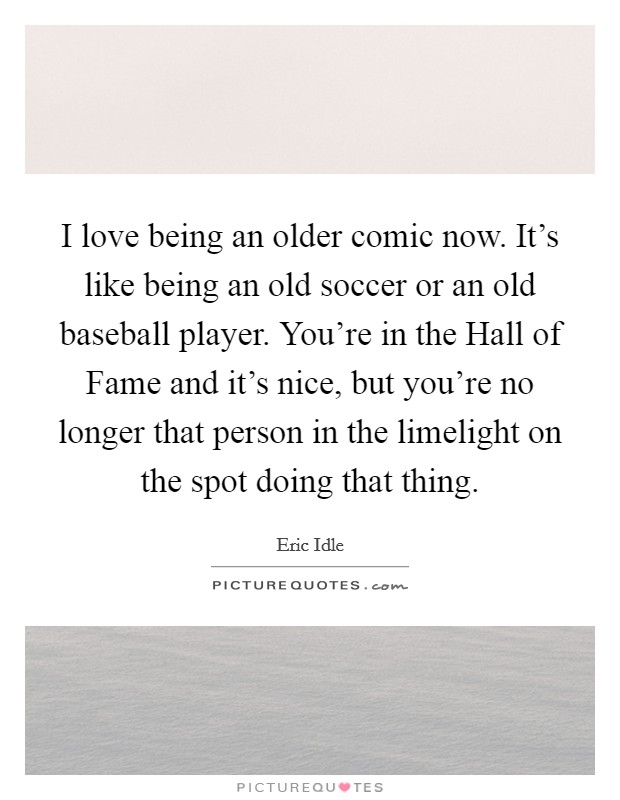 I love being an older comic now. It's like being an old soccer or an old baseball player. You're in the Hall of Fame and it's nice, but you're no longer that person in the limelight on the spot doing that thing Picture Quote #1
