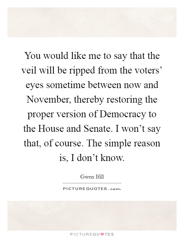 You would like me to say that the veil will be ripped from the voters' eyes sometime between now and November, thereby restoring the proper version of Democracy to the House and Senate. I won't say that, of course. The simple reason is, I don't know Picture Quote #1