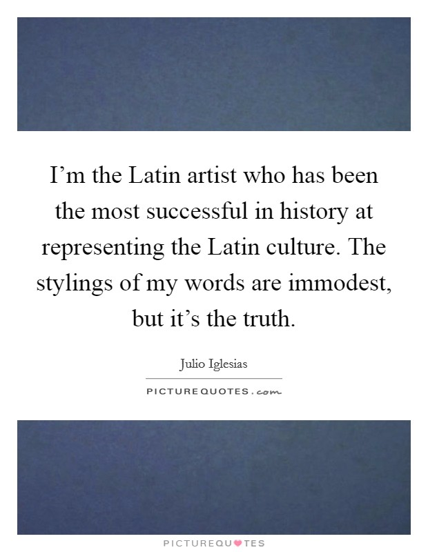 I'm the Latin artist who has been the most successful in history at representing the Latin culture. The stylings of my words are immodest, but it's the truth Picture Quote #1