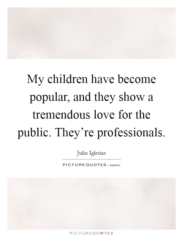 My children have become popular, and they show a tremendous love for the public. They're professionals Picture Quote #1