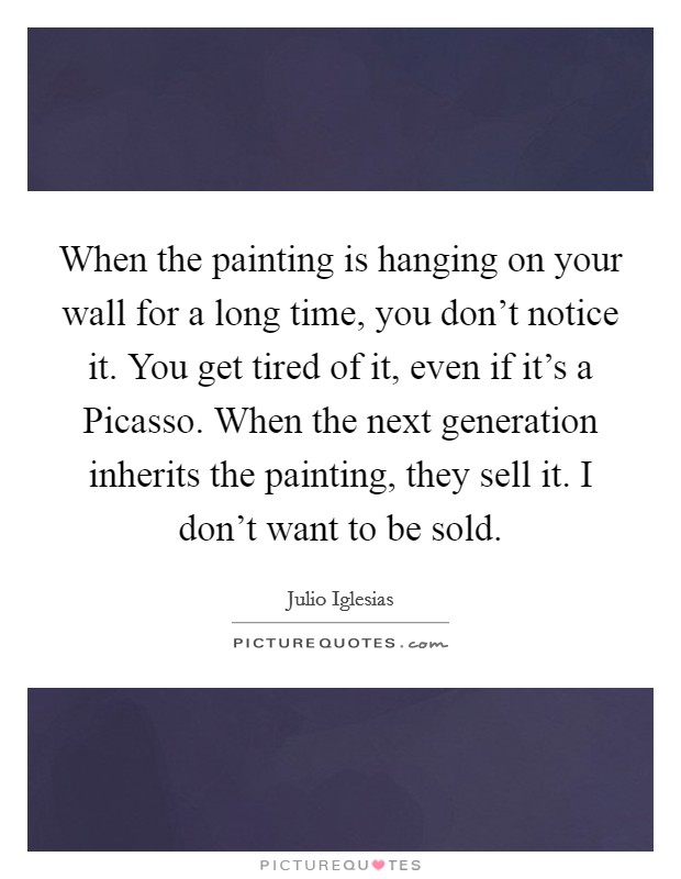When the painting is hanging on your wall for a long time, you don't notice it. You get tired of it, even if it's a Picasso. When the next generation inherits the painting, they sell it. I don't want to be sold Picture Quote #1