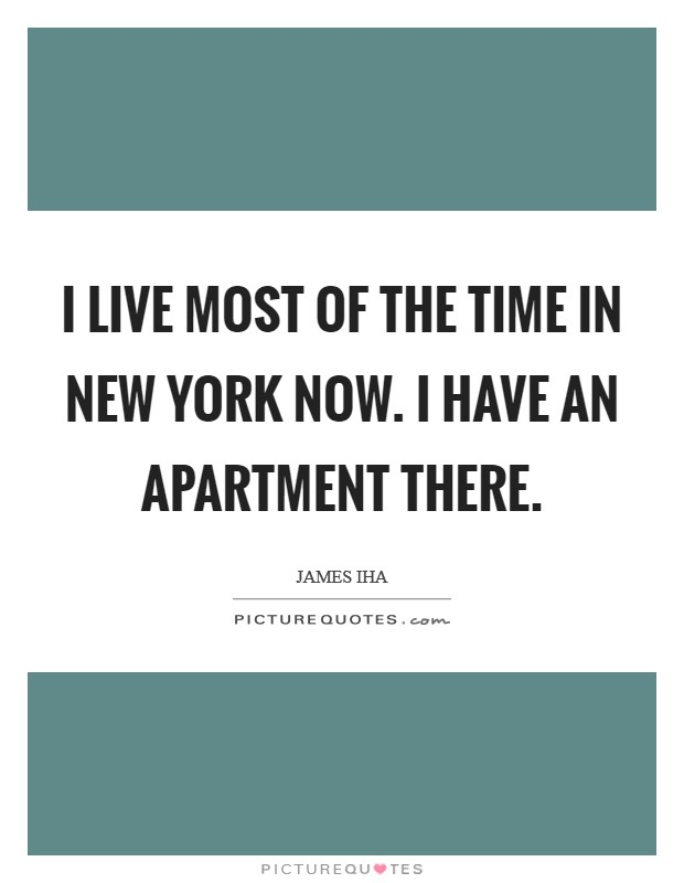 I live most of the time in New York now. I have an apartment there Picture Quote #1