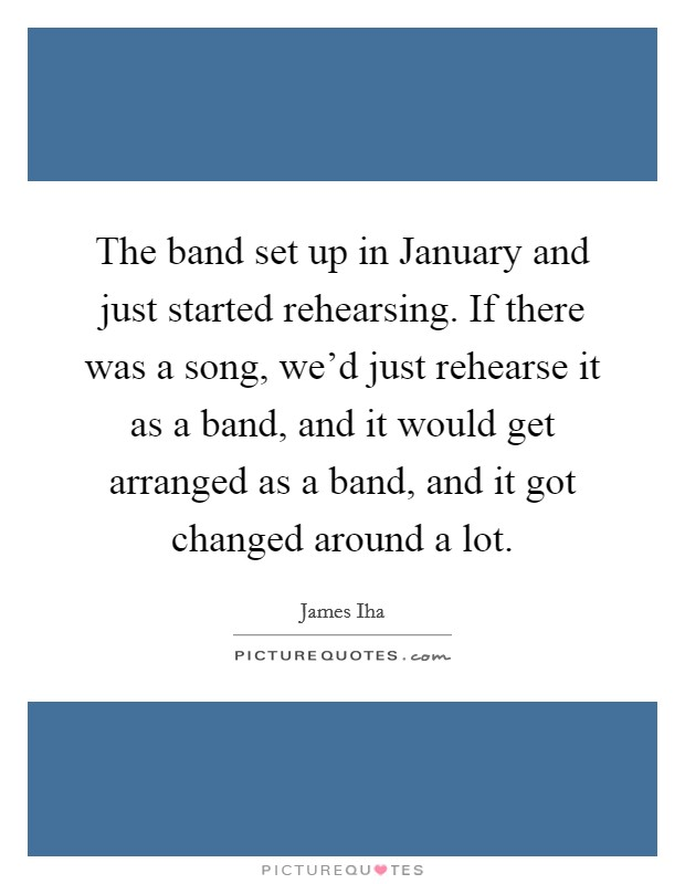The band set up in January and just started rehearsing. If there was a song, we'd just rehearse it as a band, and it would get arranged as a band, and it got changed around a lot Picture Quote #1
