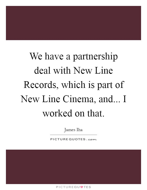 We have a partnership deal with New Line Records, which is part of New Line Cinema, and... I worked on that Picture Quote #1