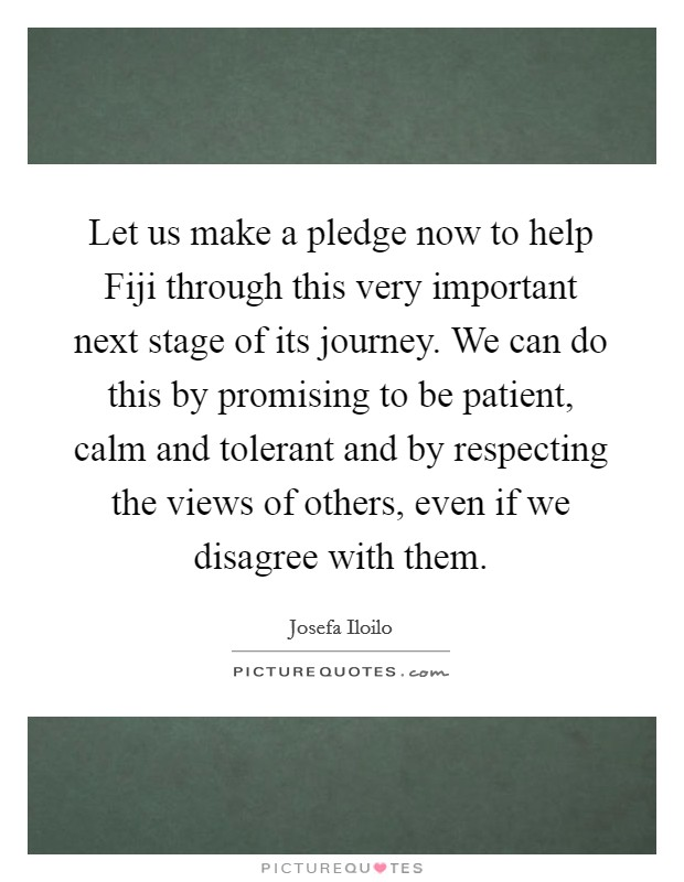 Let us make a pledge now to help Fiji through this very important next stage of its journey. We can do this by promising to be patient, calm and tolerant and by respecting the views of others, even if we disagree with them Picture Quote #1