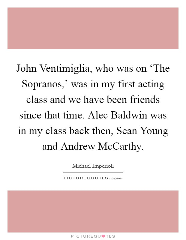 John Ventimiglia, who was on 'The Sopranos,' was in my first acting class and we have been friends since that time. Alec Baldwin was in my class back then, Sean Young and Andrew McCarthy Picture Quote #1