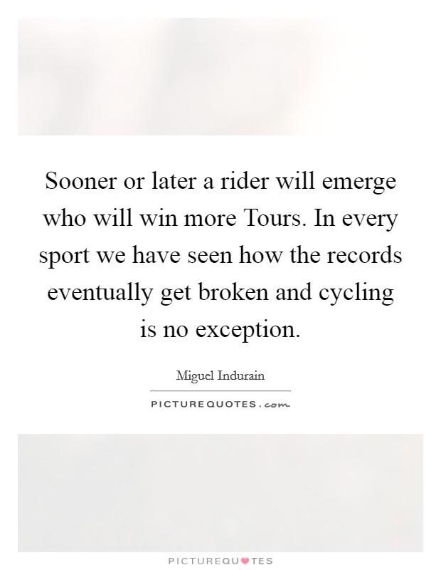 Sooner or later a rider will emerge who will win more Tours. In every sport we have seen how the records eventually get broken and cycling is no exception Picture Quote #1
