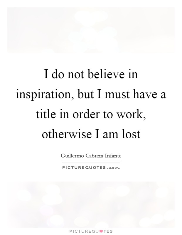 I do not believe in inspiration, but I must have a title in order to work, otherwise I am lost Picture Quote #1