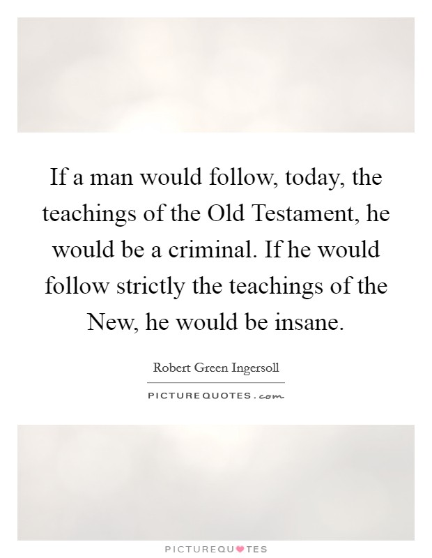 If a man would follow, today, the teachings of the Old Testament, he would be a criminal. If he would follow strictly the teachings of the New, he would be insane Picture Quote #1
