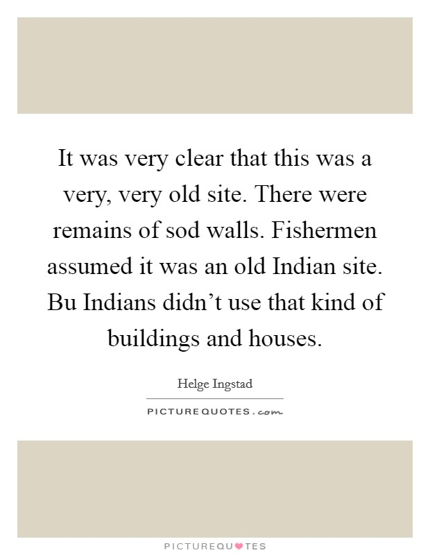 It was very clear that this was a very, very old site. There were remains of sod walls. Fishermen assumed it was an old Indian site. Bu Indians didn't use that kind of buildings and houses Picture Quote #1