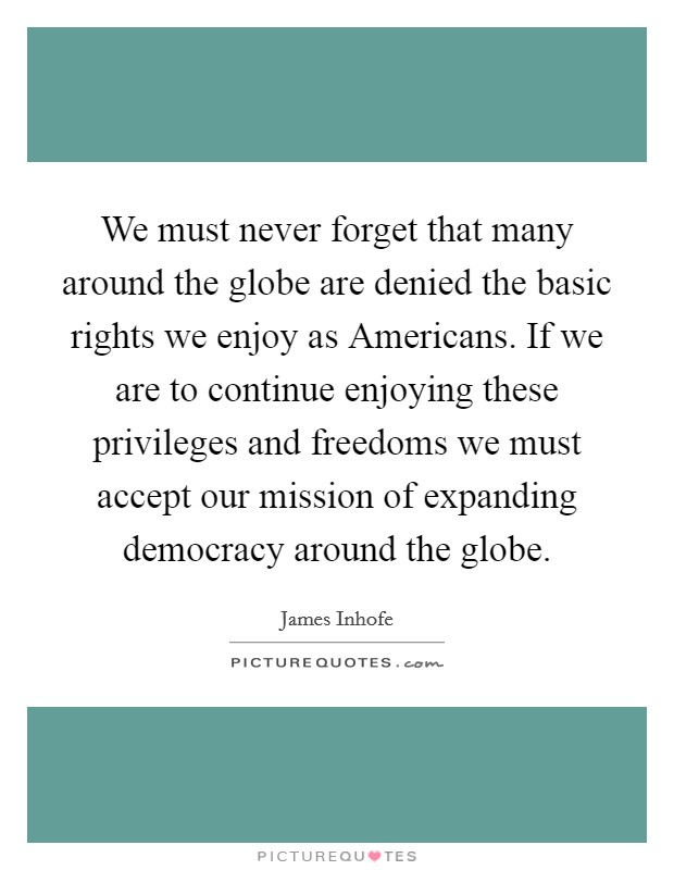 We must never forget that many around the globe are denied the basic rights we enjoy as Americans. If we are to continue enjoying these privileges and freedoms we must accept our mission of expanding democracy around the globe Picture Quote #1