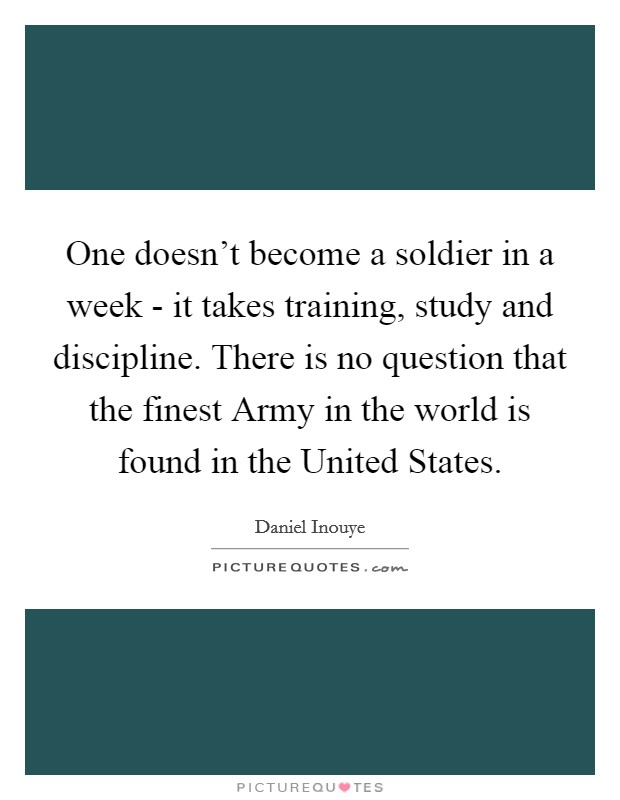 One doesn't become a soldier in a week - it takes training, study and discipline. There is no question that the finest Army in the world is found in the United States Picture Quote #1