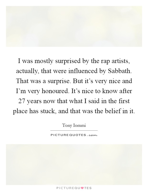 I was mostly surprised by the rap artists, actually, that were influenced by Sabbath. That was a surprise. But it's very nice and I'm very honoured. It's nice to know after 27 years now that what I said in the first place has stuck, and that was the belief in it Picture Quote #1