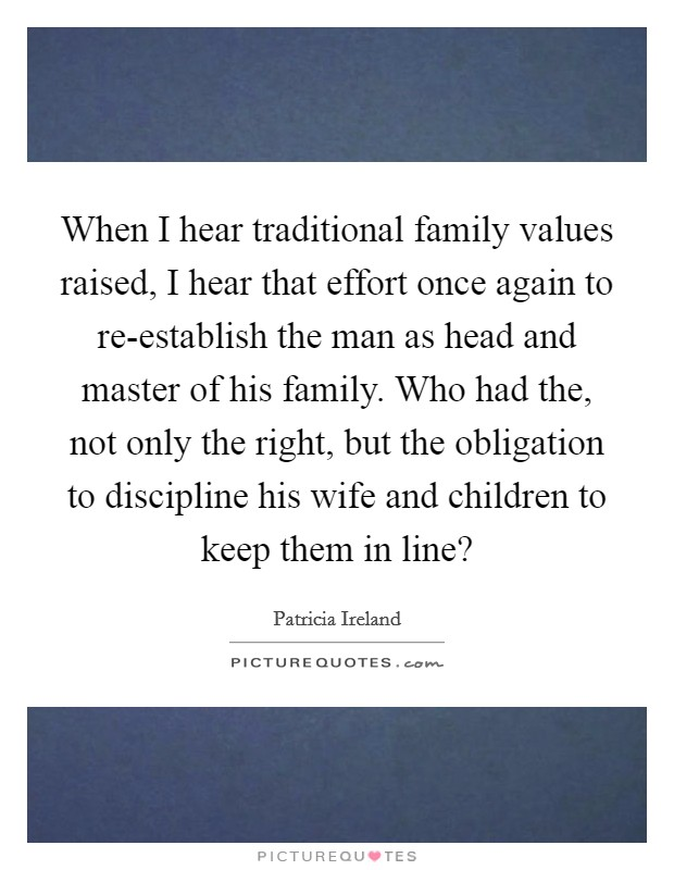 When I hear traditional family values raised, I hear that effort once again to re-establish the man as head and master of his family. Who had the, not only the right, but the obligation to discipline his wife and children to keep them in line? Picture Quote #1
