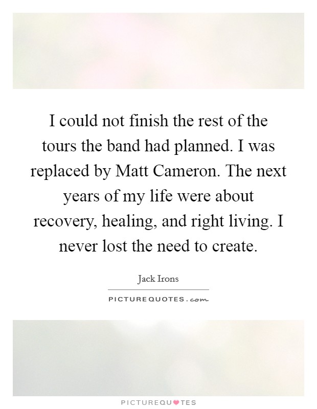 I could not finish the rest of the tours the band had planned. I was replaced by Matt Cameron. The next years of my life were about recovery, healing, and right living. I never lost the need to create Picture Quote #1