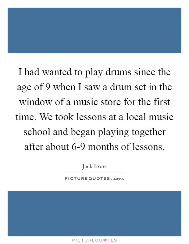 I had wanted to play drums since the age of 9 when I saw a drum set in the window of a music store for the first time. We took lessons at a local music school and began playing together after about 6-9 months of lessons Picture Quote #1