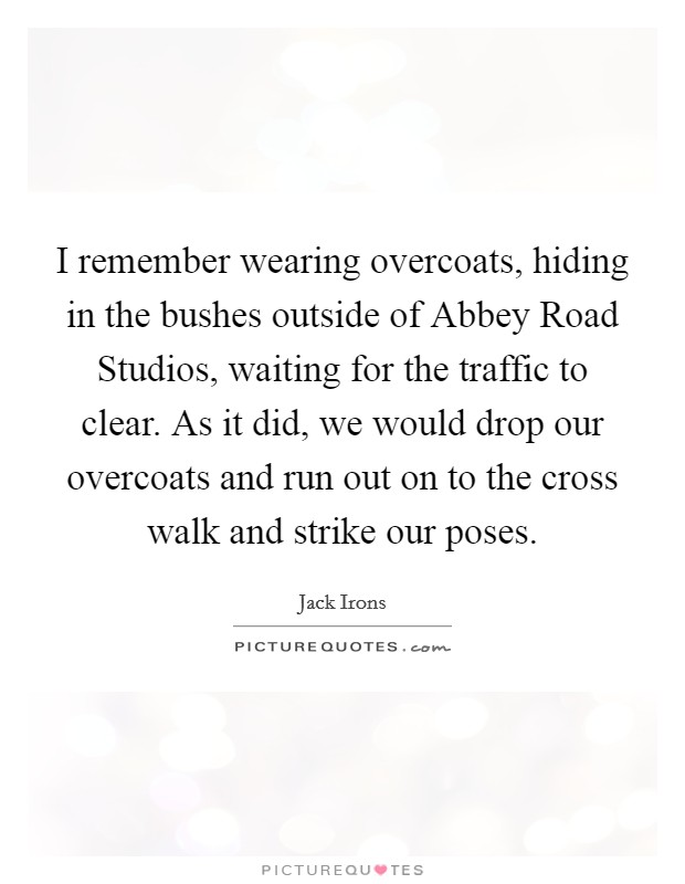 I remember wearing overcoats, hiding in the bushes outside of Abbey Road Studios, waiting for the traffic to clear. As it did, we would drop our overcoats and run out on to the cross walk and strike our poses Picture Quote #1