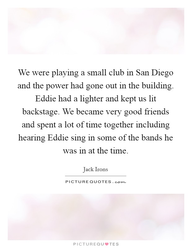 We were playing a small club in San Diego and the power had gone out in the building. Eddie had a lighter and kept us lit backstage. We became very good friends and spent a lot of time together including hearing Eddie sing in some of the bands he was in at the time Picture Quote #1