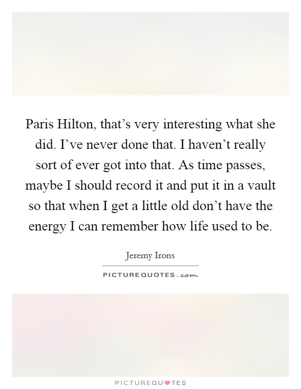 Paris Hilton, that's very interesting what she did. I've never done that. I haven't really sort of ever got into that. As time passes, maybe I should record it and put it in a vault so that when I get a little old don't have the energy I can remember how life used to be Picture Quote #1