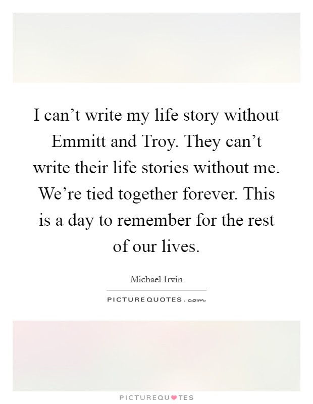 I can't write my life story without Emmitt and Troy. They can't write their life stories without me. We're tied together forever. This is a day to remember for the rest of our lives Picture Quote #1